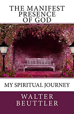 The Manifest Presence of God: The Spiritual Journey of Walter Beuttler