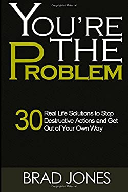 You're The Problem: A 30 Real Life Solutions to Stop Destructive Actions and Get Out of Your Own Way