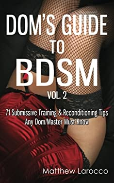 Dom's Guide To BDSM Vol. 2: 71 Submissive Training & Reconditioning Tips Any Dom/Master Must Know (Guide to Healthy BDSM) (Volume 2)