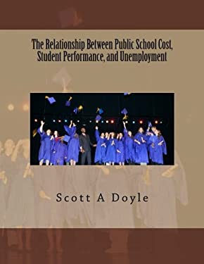 The Relationship Between Public School Cost, Student Performance, and Unemployment: The Relationship Between Public School Cost and Student ... (Educa