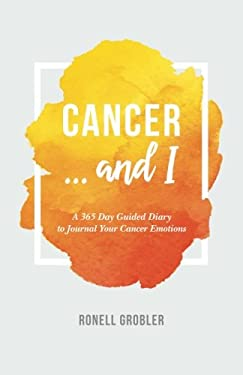 Cancer ... and I: A 365 Day Guided Diary to Journal Your Cancer Emotions