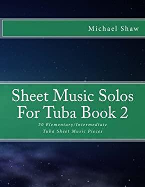 Sheet Music Solos For Tuba Book 2: 20 Elementary/Intermediate Tuba Sheet Music Pieces (Volume 2)