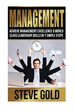 Management: Achieve Management Excellence & World Class Leadership Skills In 7 Simple Steps (Business Mastery)