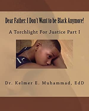 Dear Father: I Don't Want to be Black Anymore!: A Torchlight For Justice Part I