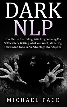 Dark NLP: How To Use Neuro-linguistic Programming For Self Mastery, Getting What You Want, Mastering Others And To Gain An Advantage Over Anyone