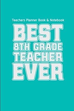 Teachers Planner Book & Notebook Best 8th Grade Teacher Ever (Teacher Gifts for: (Teacher Gifts for Christmas Series)