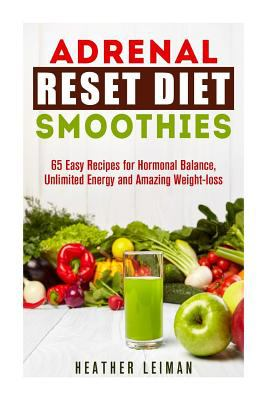 Adrenal Reset Diet Smoothies: 65 Easy Recipes for Hormonal Balance, Unlimited Energy and Amazing Weight-loss