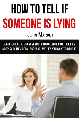Lying: How To Tell If Someone Is Lying: Learn For Life The Honest Truth About Lying, Big Little Lies, Necessary Lies, Body Language, and Lies You ...