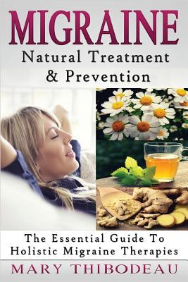 Migraine: Natural Treatment and Prevention: The Essential Guide To Holistic Migraine Therapies (Natural Wellness Featuring Holistic, Herbal and Plant