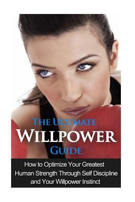 The Ultimate Willpower Guide: How to Optimize Your Greatest Human Strength through Self-Discipline & Your Willpower Instinct