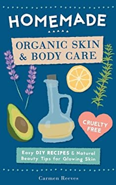 Homemade Organic Skin & Body Care: Easy DIY Recipes and Natural Beauty Tips for Glowing Skin (Body Butters, Essential Oils, Natural Makeup, Masks, Lot