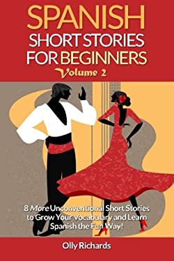 Spanish Short Stories For Beginners Volume 2: 8 More Unconventional Short Stories to Grow Your Vocabulary and Learn Spanish the Fun Way! (Spanish Edit