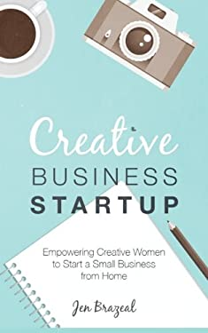 Creative Business Startup: Empowering Creative Women to Start a Small Business from Home