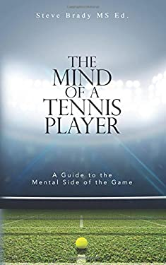 The Mind of a Tennis Player: A Guide to the Mental Side of the Game