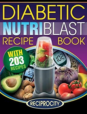 The Diabetic NutriBlast Recipe Book: 203 NutriBlast Diabetes Busting Ultra Low Carb Delicious and Optimally Nutritious Blast and Smoothie Recipe (Low