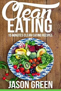 Clean Eating: 15-Minute Clean Eating Recipes: Meals that Improve Your Health, Make You Lean, and Boost Your Metabolism (Quick & Easy Clean Eating Reci