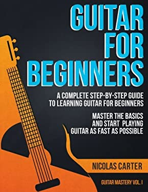 Guitar for Beginners: A Complete Step-by-Step Guide to Learning Guitar for Beginners, Master the Basics and Start Playing Guitar as Fast as Possible (