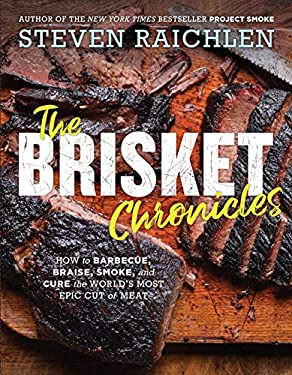 The Brisket Chronicles: How to Barbecue, Braise, Smoke, and Cure the World's Most Epic Cut of Meat