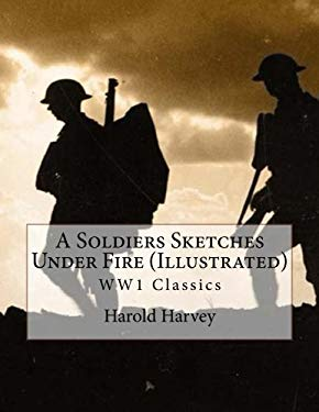 A Soldiers Sketches Under Fire (Illustrated): WW1 Classics