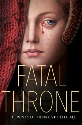 Fatal Throne: The Wives of Henry VIII Tell All: by M. T. Anderson, Candace Fleming, Stephanie Hemphill, Lisa Ann Sandell, Jennifer Donnelly, Linda Sue