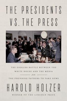 The Presidents vs. the Press: The Endless Battle Between the White House and the Media--From the Founding Fathers to Fake News