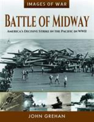 Battle of Midway: America's Decisive Strike in the Pacific in WWII (Images of War)