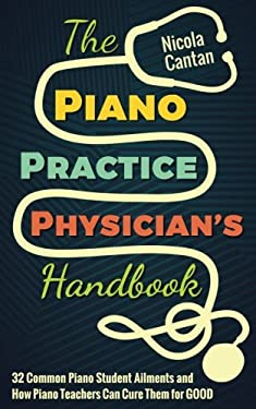 The Piano Practice Physician's Handbook: 32 Common Piano Student Ailments and  How Piano Teachers Can Cure Them for GOOD