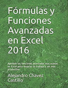 Frmulas y Funciones Avanzadas en Excel 2016: Aprende las funciones avanzadas mas usadas en Excel para mejorar tu trabajo y ser ms productivo (Spanish