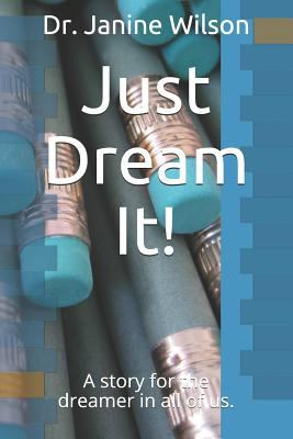 Just Dream It!: A story for the dreamer in all of us.