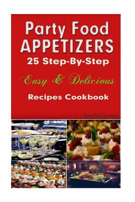 Party Food Appetizers: 25 Step-By-Step Easy & Delicious Recipes Cookbook (Turn It Up a Notch)