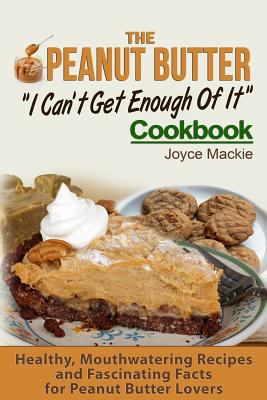 """The Peanut Butter """"I Can't Get Enough Of It"""" Cookbook: Healthy, Mouthwatering Recipes And Fascinating Facts For Peanut Butter Lovers"""