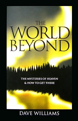 The World Beyond: The Mysteries of Heaven and How to Get There
