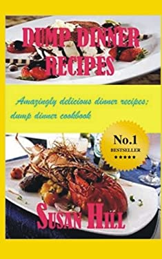 Dump Dinner Recipes: Amazingly Delicious Dump Dinner Recipes Cookbook