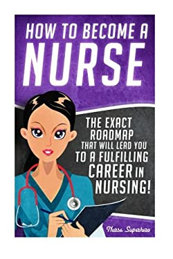 How to Become a Nurse: The Exact Roadmap That Will Lead You to a Fulfilling Career in Nursing! (Registered Nurse RN, Licensed Practical Nurse LPN, ...