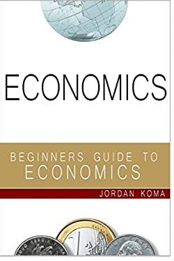 Economics: A Beginner's Guide to Economics (Jordan Koma's ebooks)