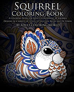 Squirrel Coloring Book: A Coloring Book for Adults Containing 20 Squirrel Designs in a variety of styles to help you Relax and De-Stress (Animal Color