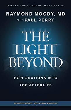 The Light Beyond: Explorations Into the Afterlife (Raymond Moody MD classic editions)