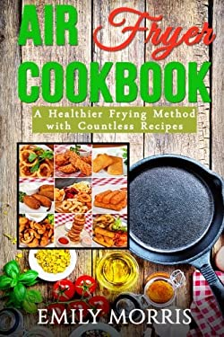 Air Fryer Cookbook: A Healthier Frying Method with Countless Recipes