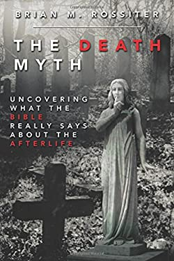 The Death Myth: Uncovering What the Bible Really Says about the Afterlife