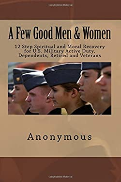 A Few Good Men & Women: 12 Step Spiritual and Moral Recovery for U.S. Military Active Duty, Dependents, Retired and Veterans