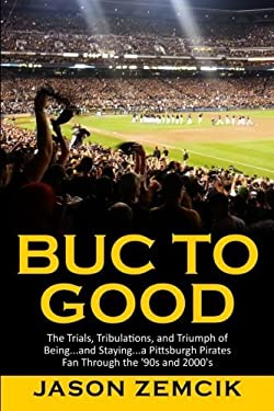 Buc to Good: The Trials, Tribulations, and Triumph of Being...and Staying...a Pittsburgh Pirates Fan Through the '90s and 2000's