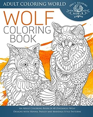 Wolf Coloring Book: An Adult Coloring Book of 40 Zentangle Wolf Designs with Henna, Paisley and Mandala Style Patterns (Animal Coloring Books for Adul