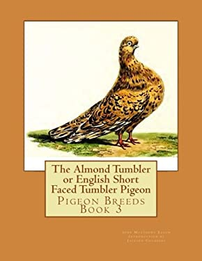 The Almond Tumbler or English Short Faced Tumbler Pigeon: Pigeon Breeds Book 3 (Volume 3)