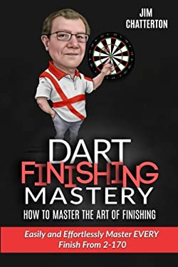 Darts Finishing Mastery: How to Master the Art of Finishing: Easily and effortlessly master EVERY finish from 2-170 (Volume 1)