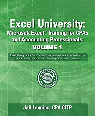 Excel University: Microsoft Excel Training for CPAs and Accounting Professionals: Volume 1: Featuring Excel 2016 for Windows