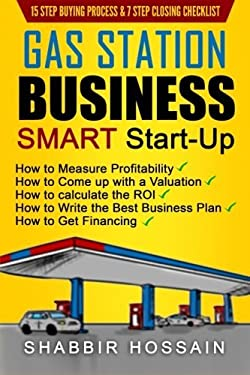 Gas Station Business Smart Start-Up: How to Measure Profitability, How to Come Up with a Valuation, How to Calculate the ROI, How to Write the Best Bu