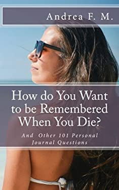 How do You Want to be Remembered When You Die? And Other 101 Personal Journal Questions: Get to know about yourself, your true self