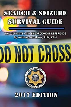 Search & Seizure Survival Guide 2017: The Ultimate Law Enforcement Reference