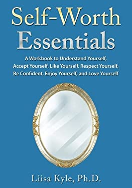 Self-Worth Essentials: A Workbook to Understand Yourself, Accept Yourself,  Like Yourself, Respect Yourself, Be Confident, Enjoy Yourself, and Love Yo