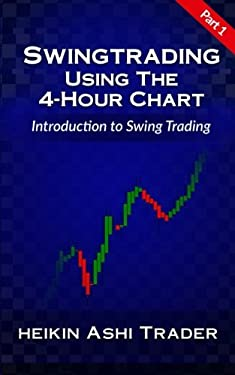 Swing Trading Using the 4-Hour Chart 1: Part 1: Introduction to Swing Trading (Volume 1)